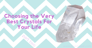 Choosing the best crystals for your life part two
