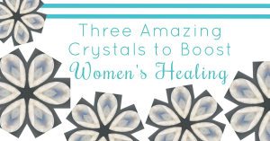 three amazing crystals to boost women's healing